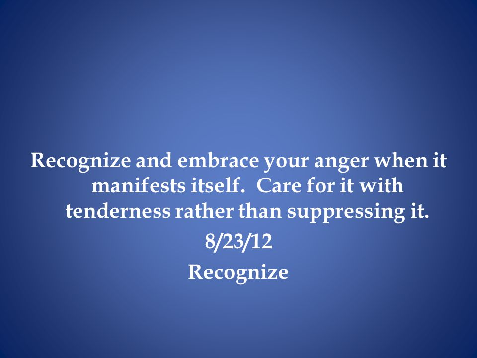 Recognize and embrace your anger when it manifests itself
