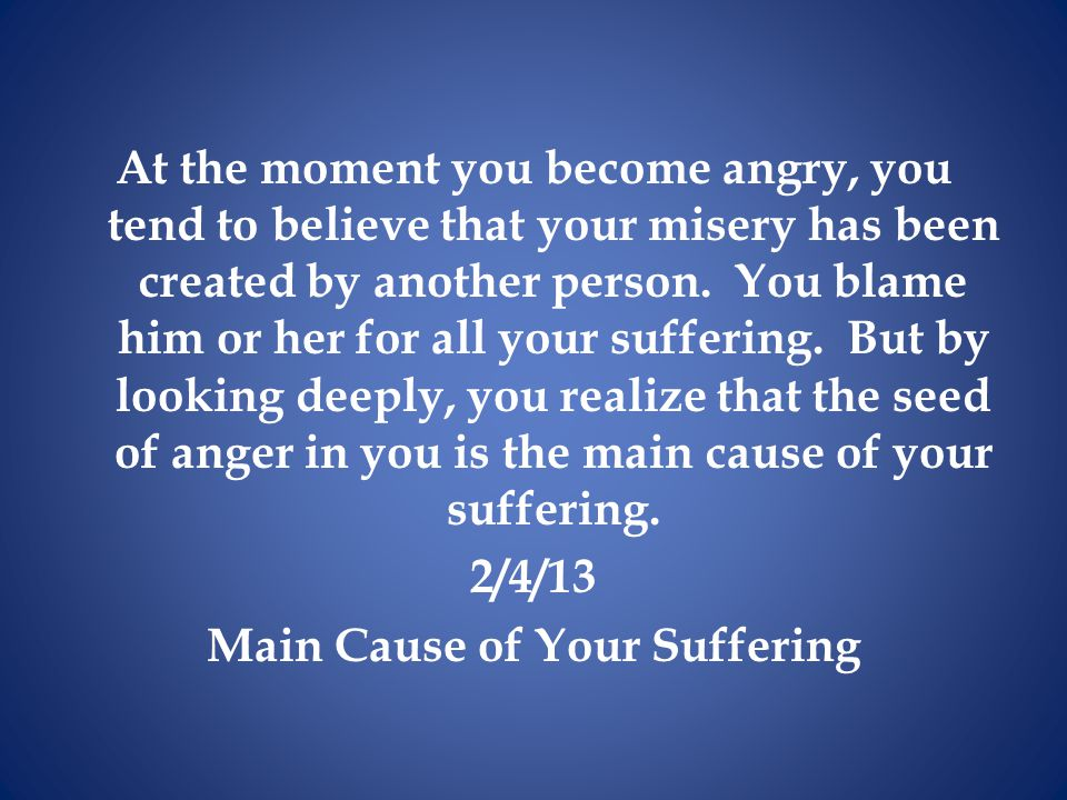 At the moment you become angry, you tend to believe that your misery has been created by another person.