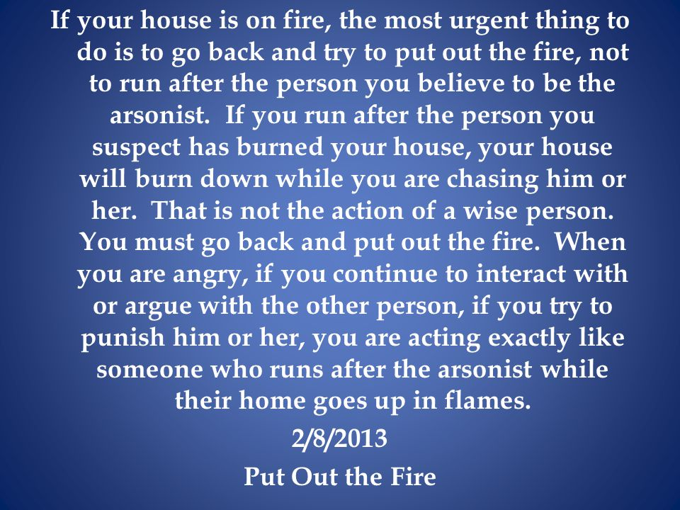 If your house is on fire, the most urgent thing to do is to go back and try to put out the fire, not to run after the person you believe to be the arsonist.