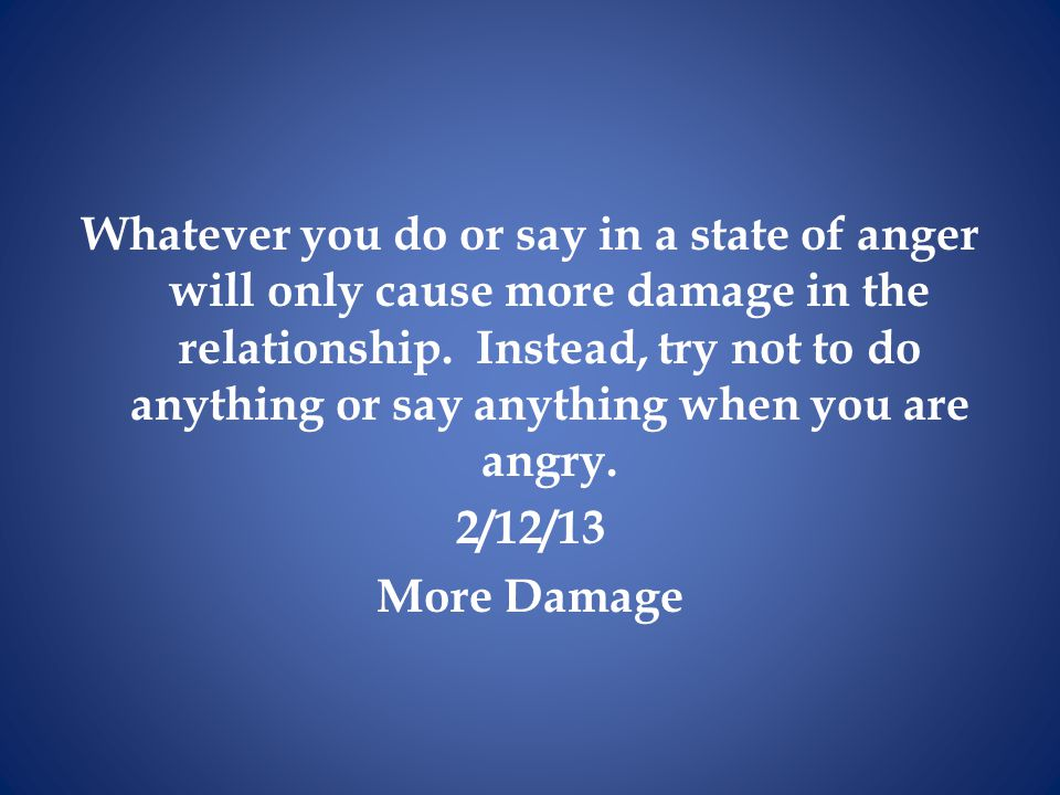 Whatever you do or say in a state of anger will only cause more damage in the relationship.