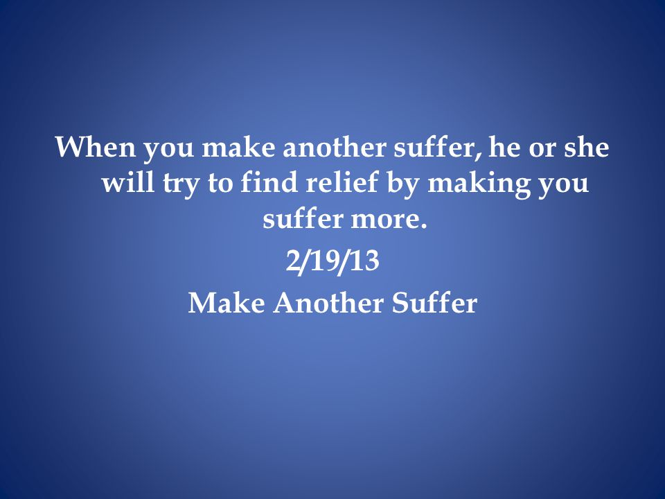 When you make another suffer, he or she will try to find relief by making you suffer more.