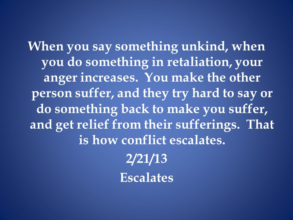 When you say something unkind, when you do something in retaliation, your anger increases.