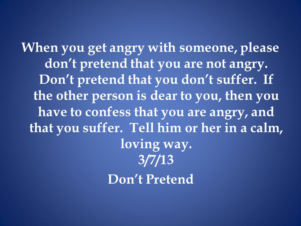 When you get angry with someone, please don't pretend that you are not angry.