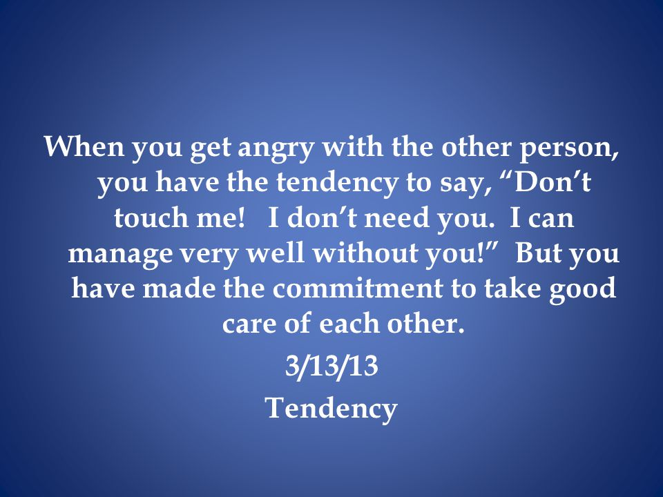 When you get angry with the other person, you have the tendency to say, Don't touch me.