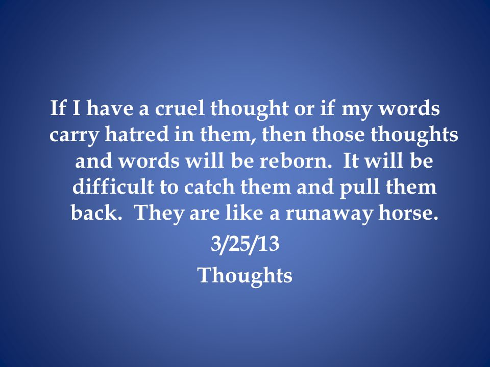 If I have a cruel thought or if my words carry hatred in them, then those thoughts and words will be reborn.