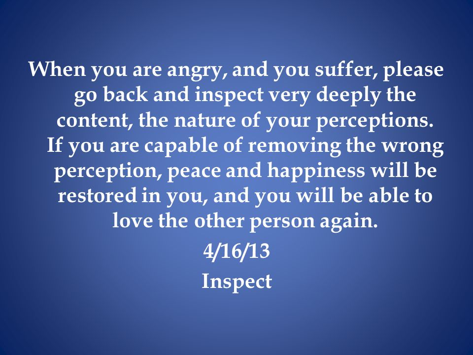 When you are angry, and you suffer, please go back and inspect very deeply the content, the nature of your perceptions.