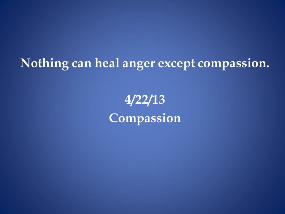 Nothing can heal anger except compassion. 4/22/13 Compassion