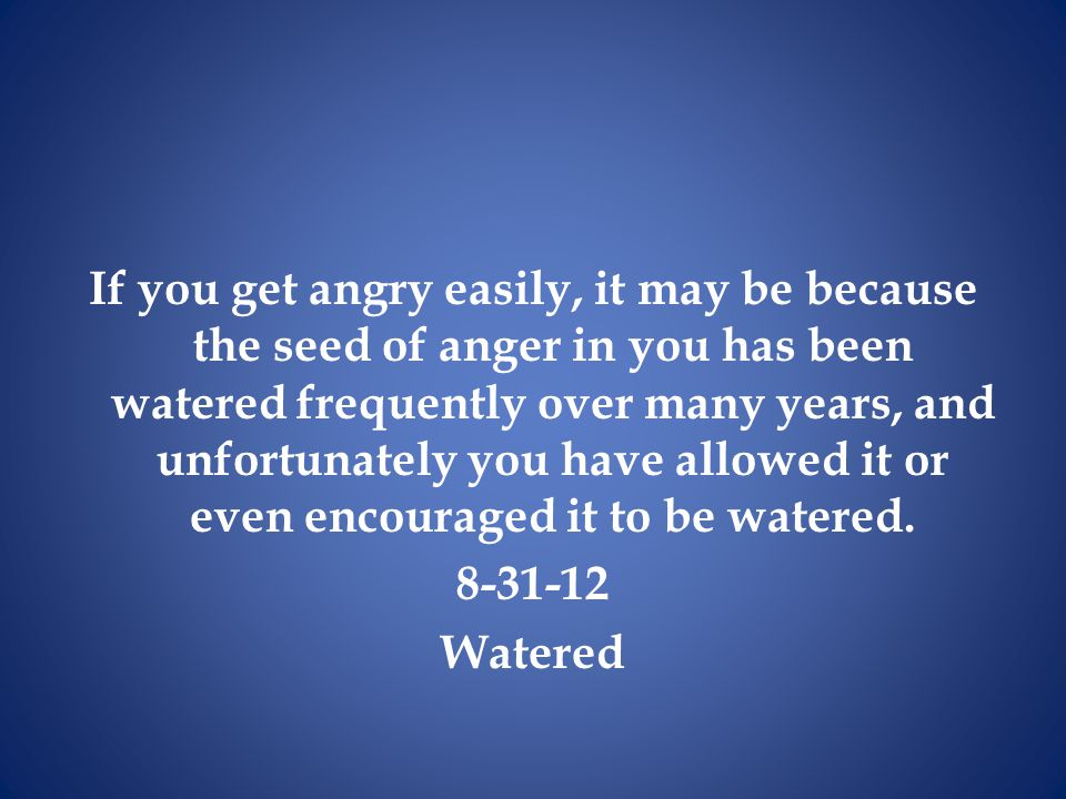 If you get angry easily, it may be because the seed of anger in you has been watered frequently over many years, and unfortunately you have allowed it or even encouraged it to be watered.