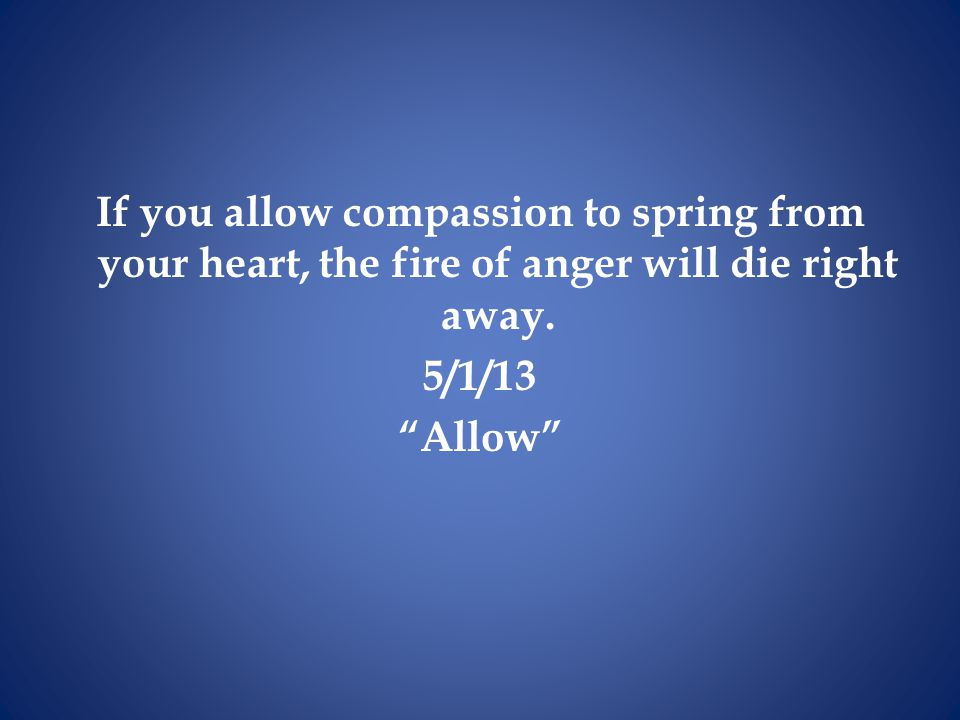 If you allow compassion to spring from your heart, the fire of anger will die right away.