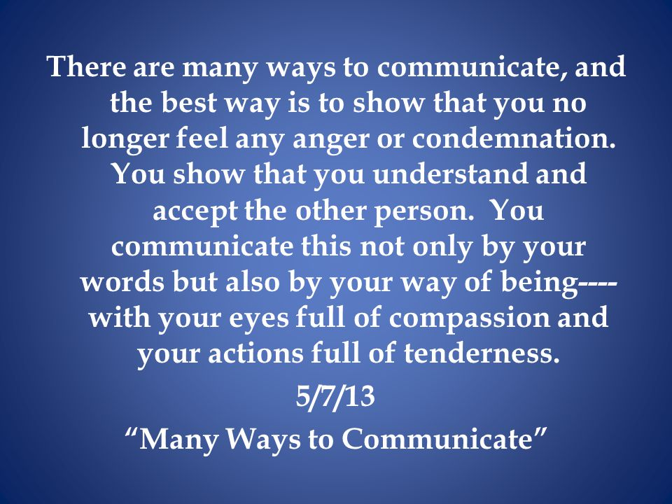 There are many ways to communicate, and the best way is to show that you no longer feel any anger or condemnation.