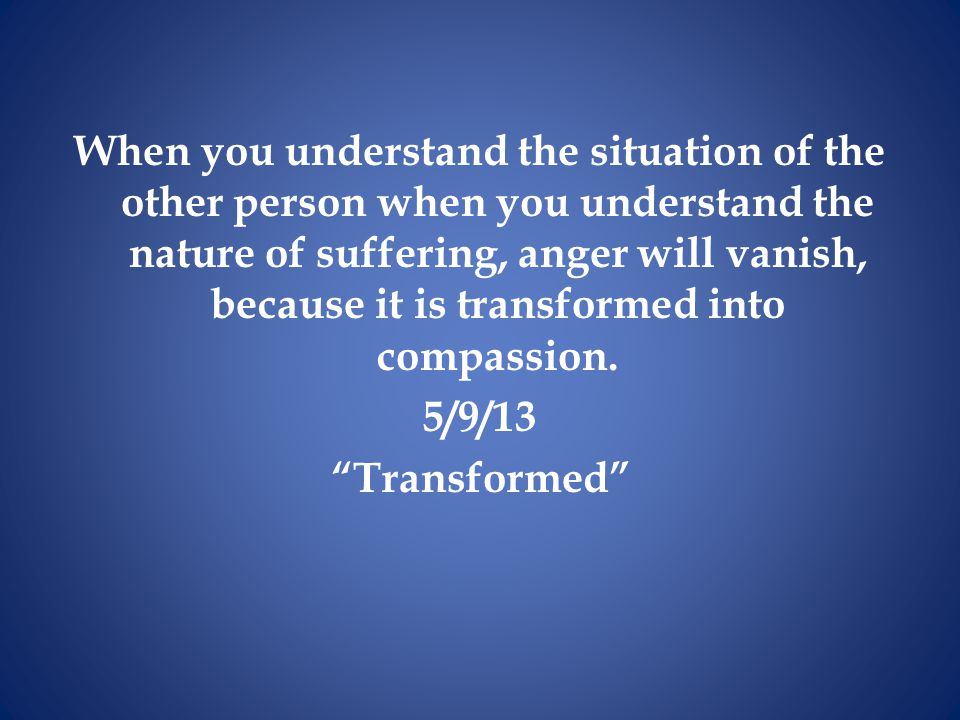 When you understand the situation of the other person when you understand the nature of suffering, anger will vanish, because it is transformed into compassion.