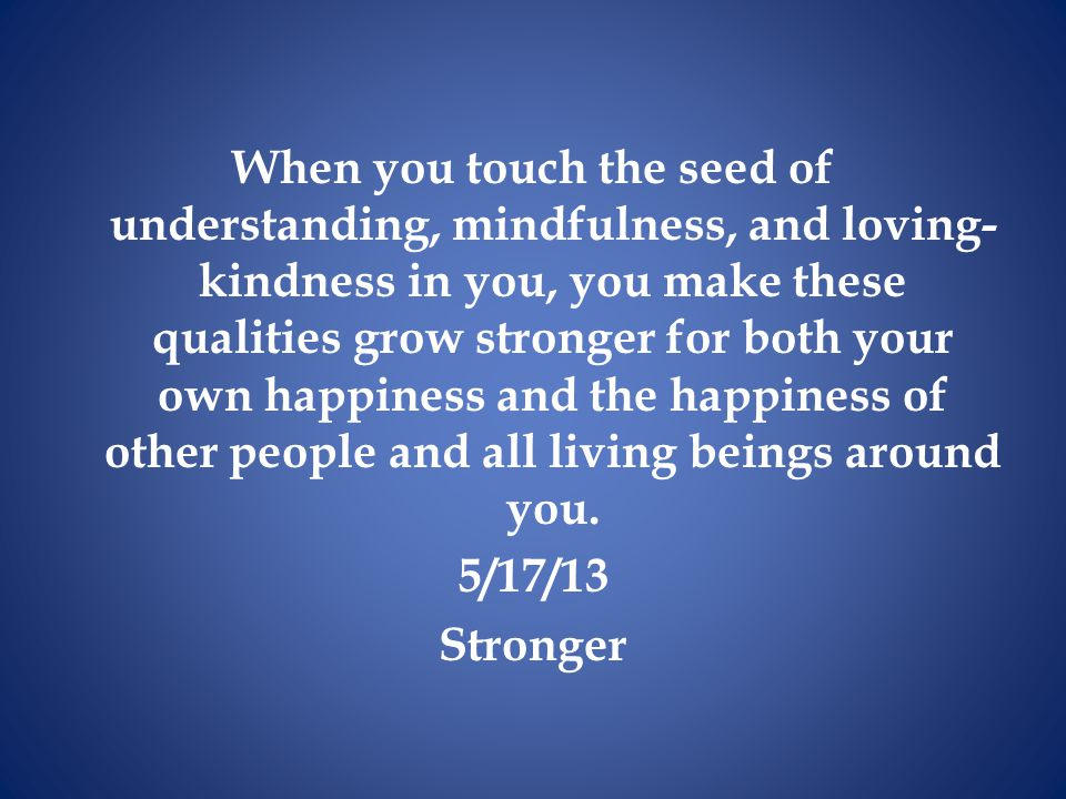 When you touch the seed of understanding, mindfulness, and loving-kindness in you, you make these qualities grow stronger for both your own happiness and the happiness of other people and all living beings around you.