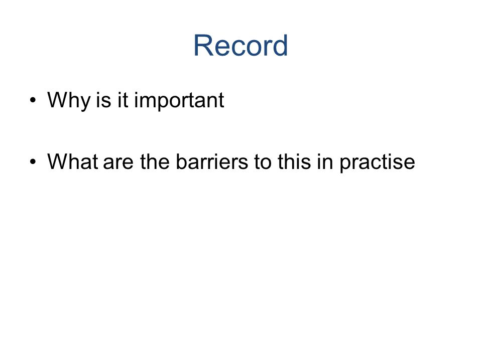 Record Why is it important What are the barriers to this in practise