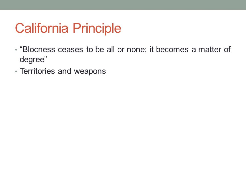California Principle Blocness ceases to be all or none; it becomes a matter of degree Territories and weapons.