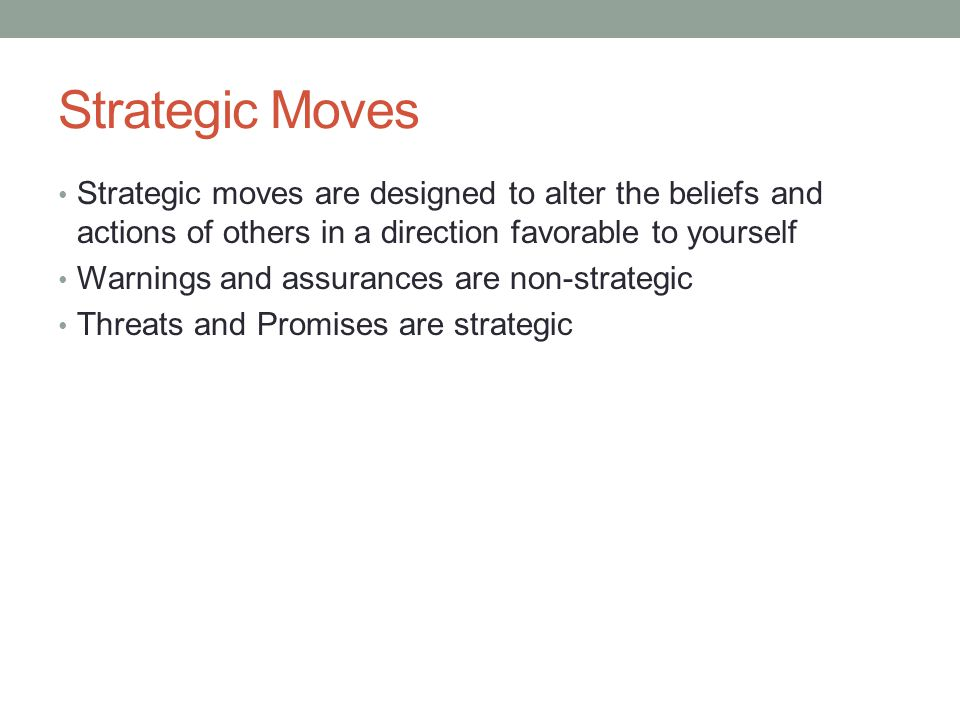 Strategic Moves Strategic moves are designed to alter the beliefs and actions of others in a direction favorable to yourself.