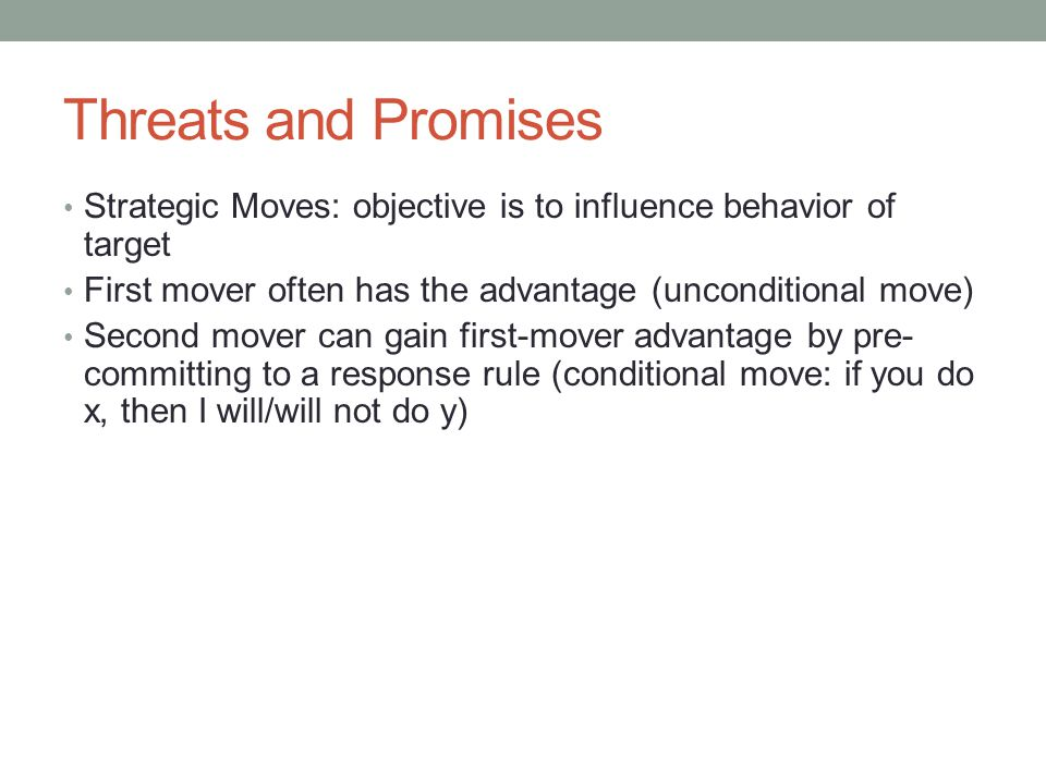 Threats and Promises Strategic Moves: objective is to influence behavior of target. First mover often has the advantage (unconditional move)