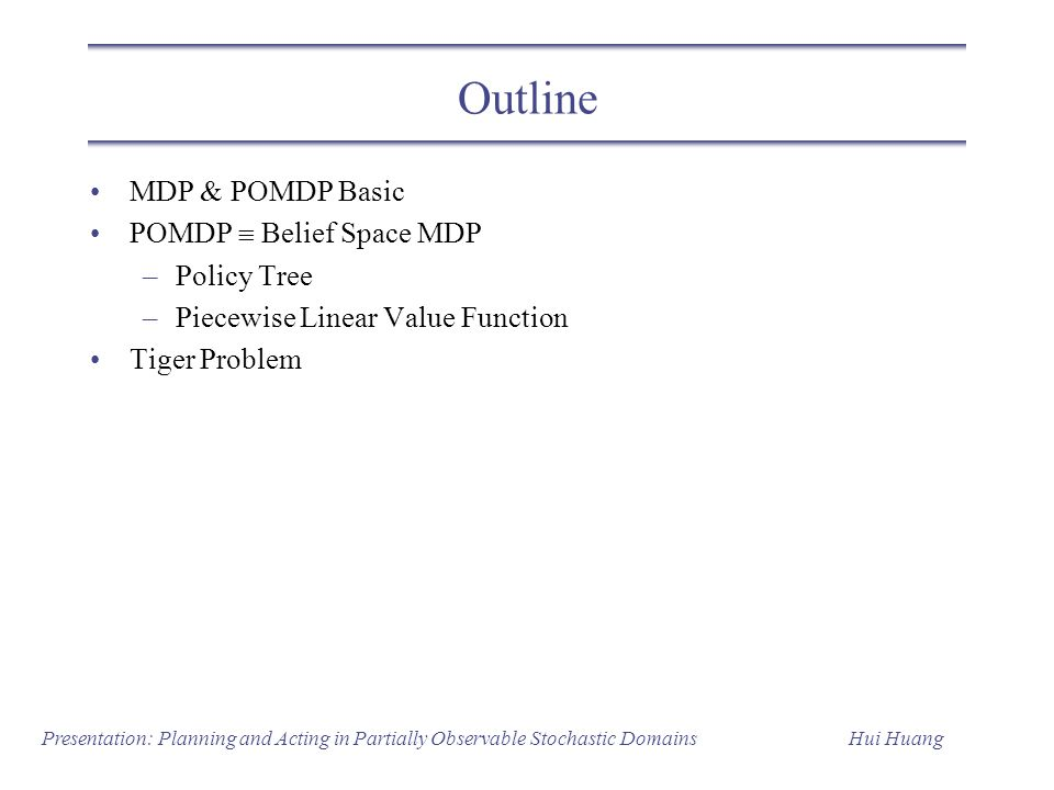 Outline MDP & POMDP Basic POMDP  Belief Space MDP Policy Tree