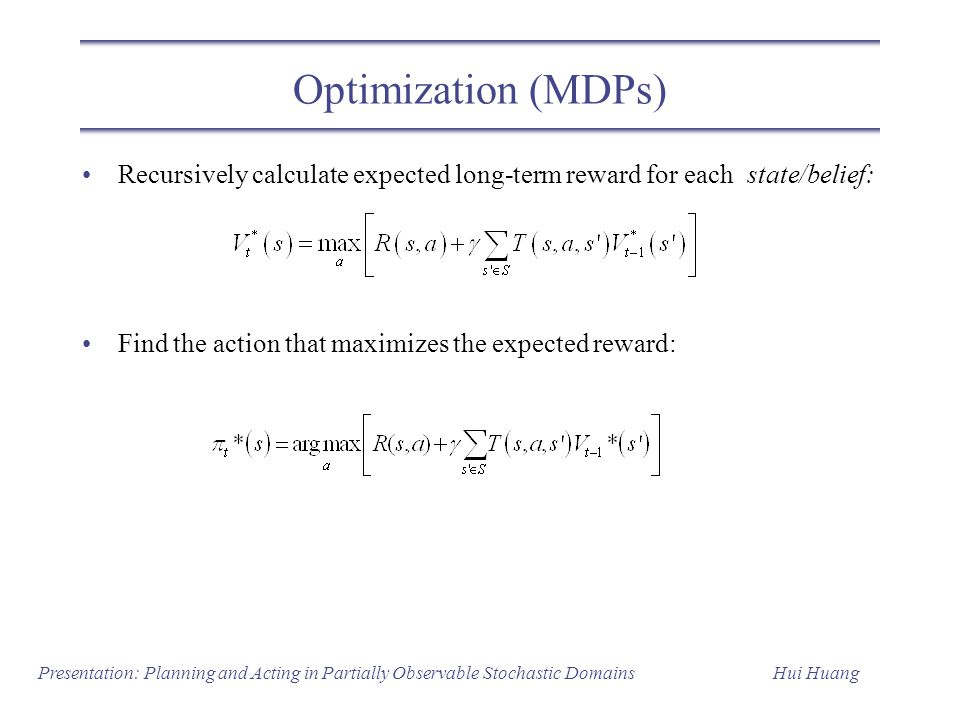 Optimization (MDPs) Recursively calculate expected long-term reward for each state/belief: Find the action that maximizes the expected reward: