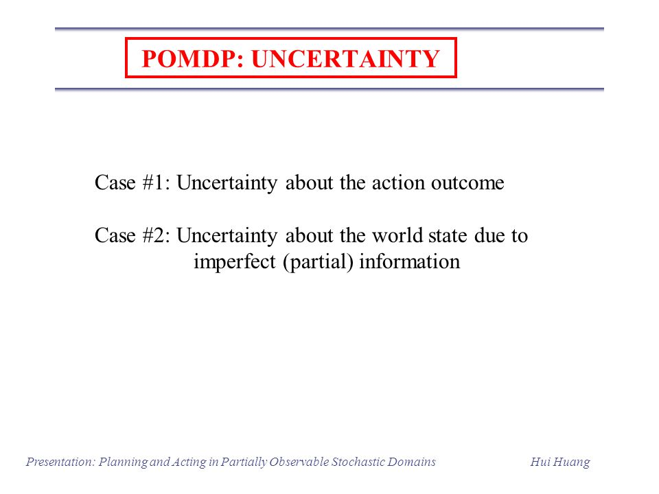 POMDP: UNCERTAINTY Case #1: Uncertainty about the action outcome