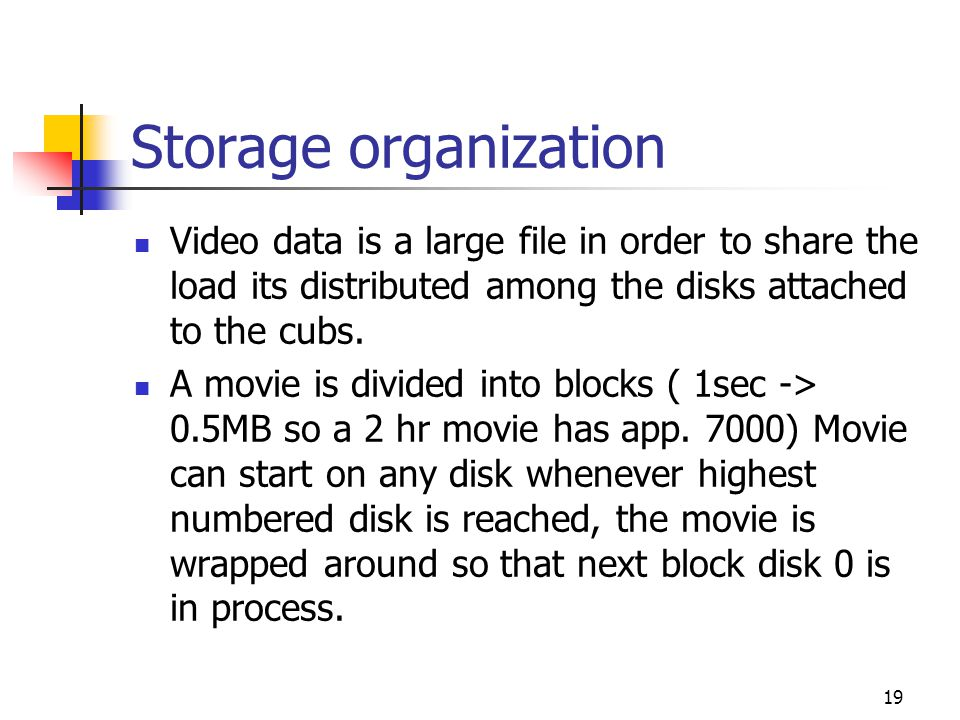 Storage organization Video data is a large file in order to share the load its distributed among the disks attached to the cubs.