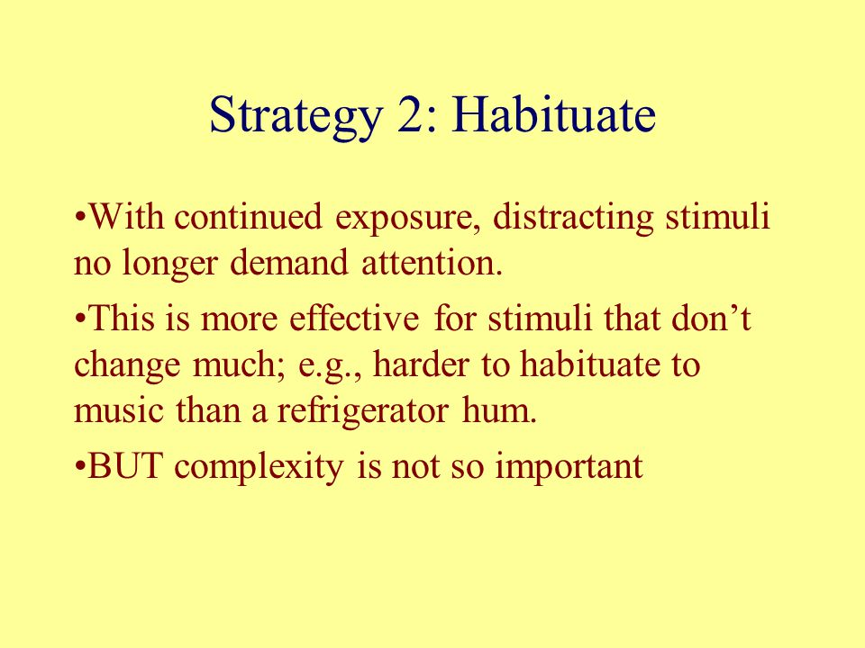 Strategy 2: Habituate With continued exposure, distracting stimuli no longer demand attention.