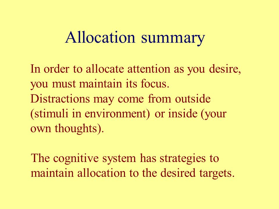 Allocation summary In order to allocate attention as you desire, you must maintain its focus.