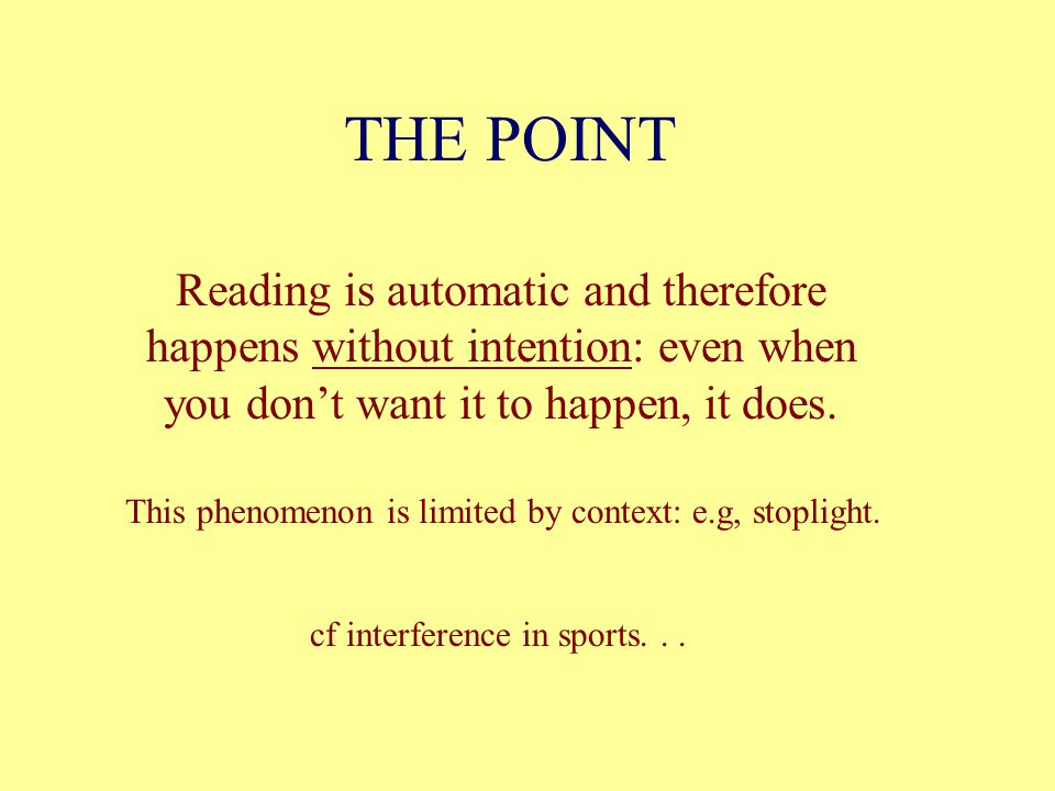 THE POINT Reading is automatic and therefore happens without intention: even when you don't want it to happen, it does.