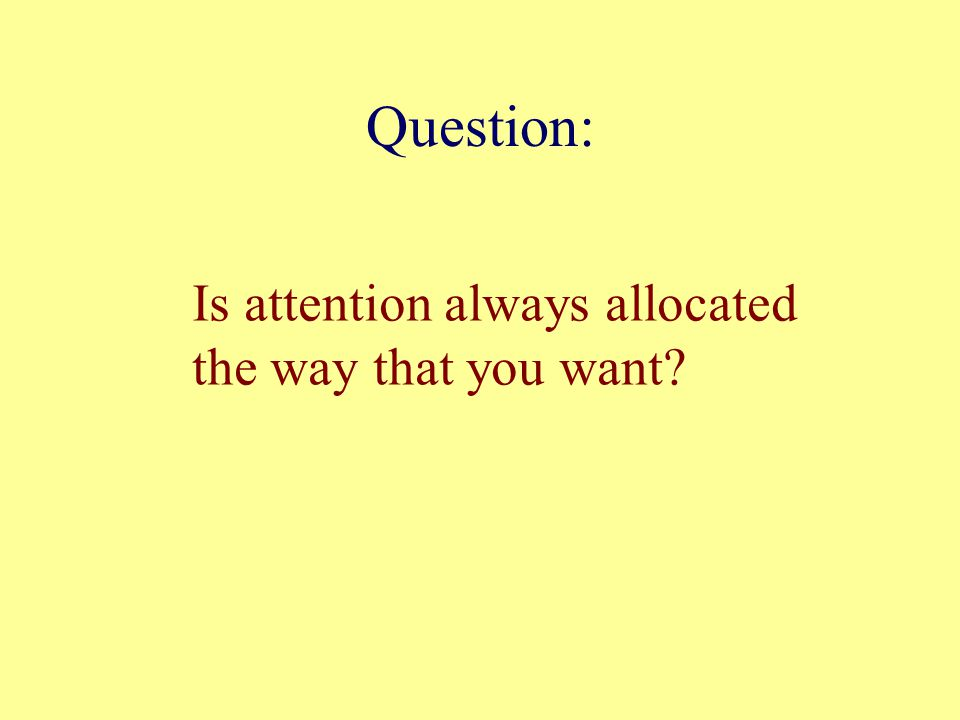 Question: Is attention always allocated the way that you want