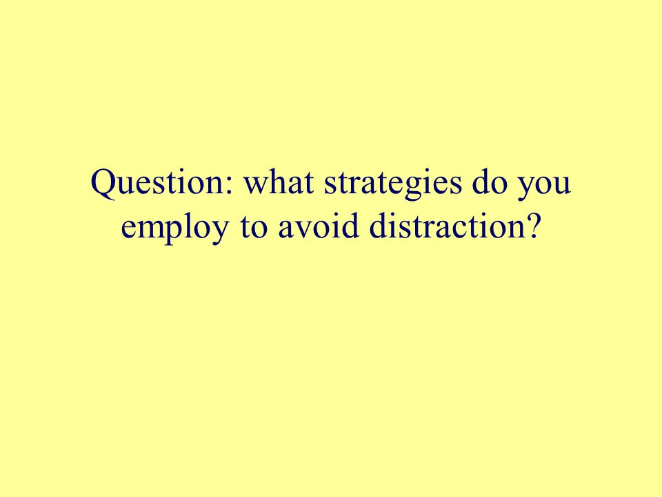 Question: what strategies do you employ to avoid distraction