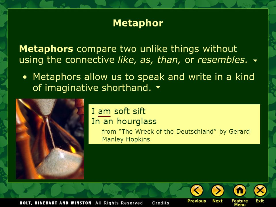 Metaphor Metaphors compare two unlike things without using the connective like, as, than, or resembles.