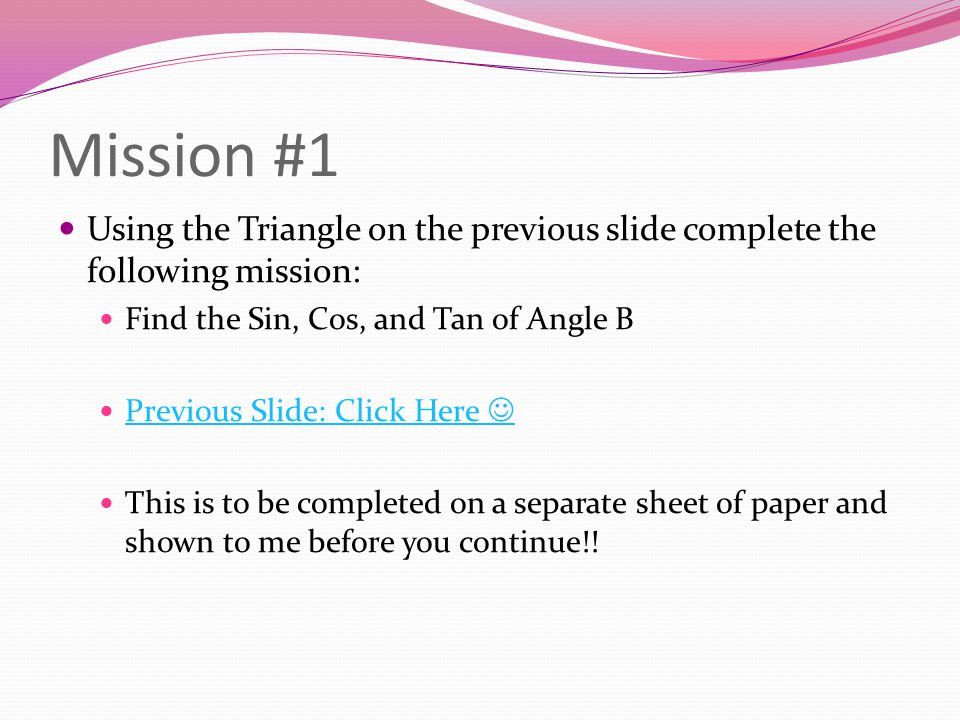Mission #1 Using the Triangle on the previous slide complete the following mission: Find the Sin, Cos, and Tan of Angle B.