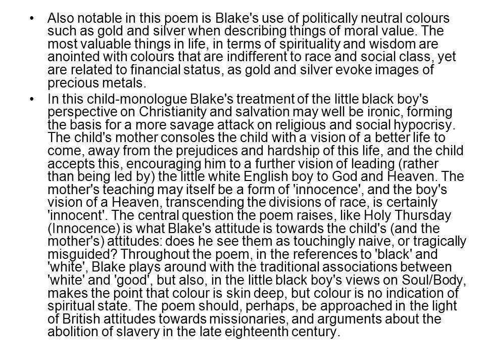Also notable in this poem is Blake s use of politically neutral colours such as gold and silver when describing things of moral value. The most valuable things in life, in terms of spirituality and wisdom are anointed with colours that are indifferent to race and social class, yet are related to financial status, as gold and silver evoke images of precious metals.
