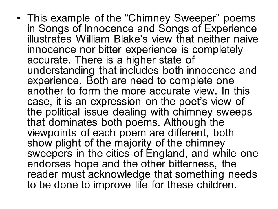 This example of the Chimney Sweeper poems in Songs of Innocence and Songs of Experience illustrates William Blake's view that neither naive innocence nor bitter experience is completely accurate.