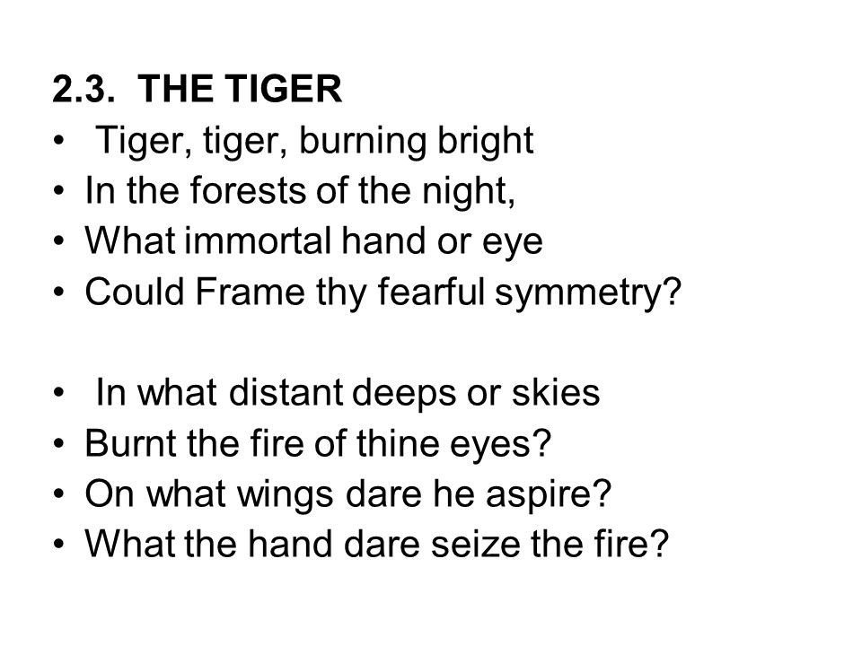 2.3. THE TIGER Tiger, tiger, burning bright. In the forests of the night, What immortal hand or eye.