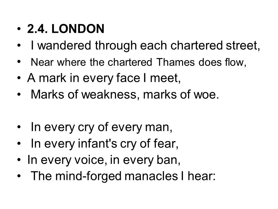 2.4. LONDON I wandered through each chartered street, Near where the chartered Thames does flow, A mark in every face I meet,