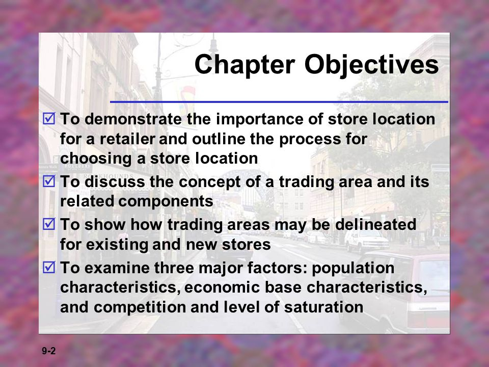 Chapter Objectives To demonstrate the importance of store location for a retailer and outline the process for choosing a store location.
