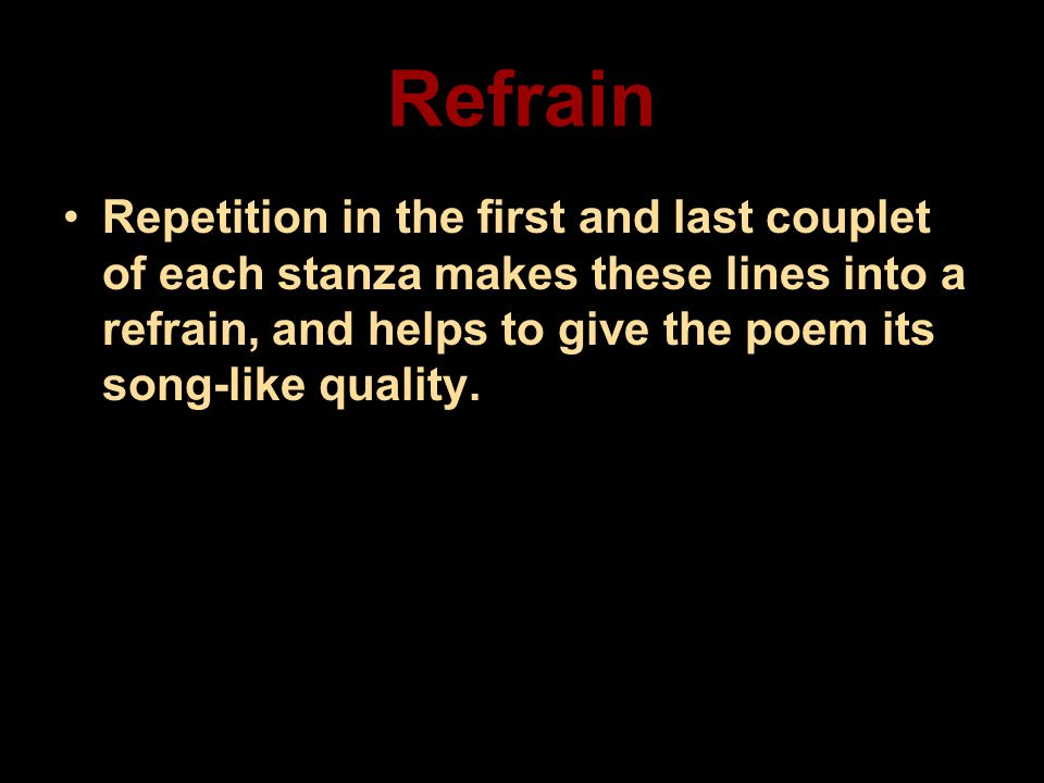 Refrain Repetition in the first and last couplet of each stanza makes these lines into a refrain, and helps to give the poem its song-like quality.