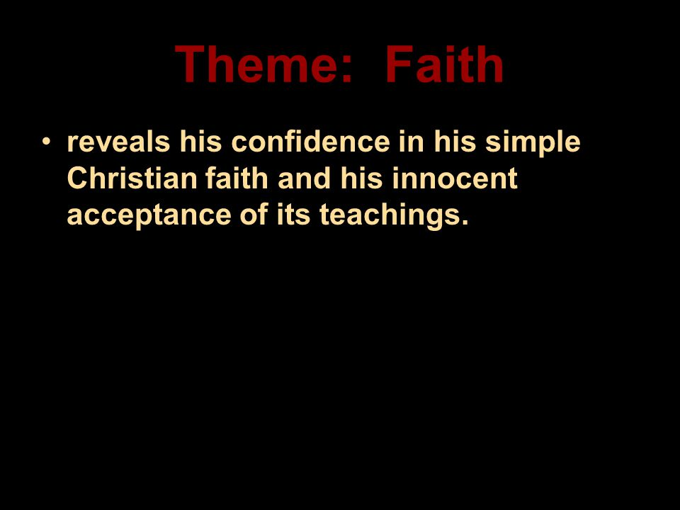 Theme: Faith reveals his confidence in his simple Christian faith and his innocent acceptance of its teachings.