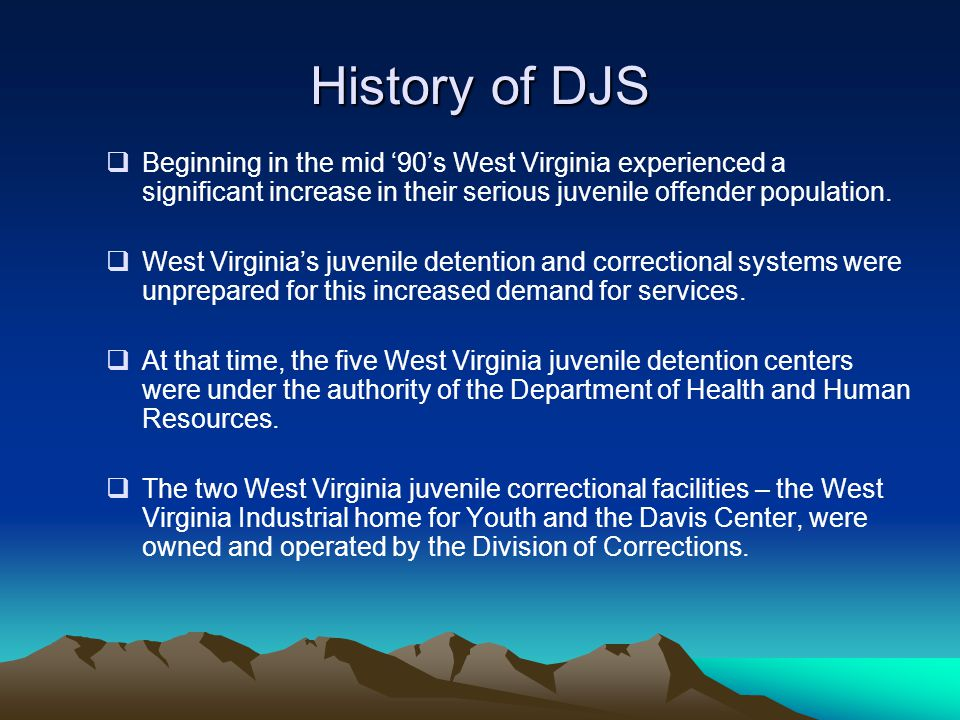 History of DJS Beginning in the mid '90's West Virginia experienced a significant increase in their serious juvenile offender population.