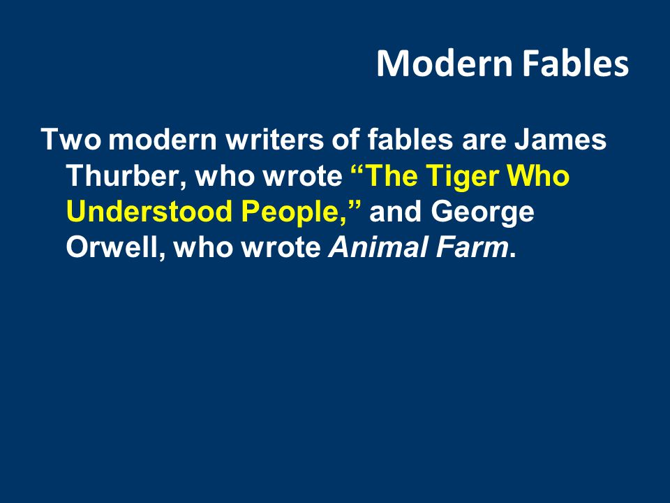 Modern Fables Two modern writers of fables are James Thurber, who wrote The Tiger Who Understood People, and George Orwell, who wrote Animal Farm.