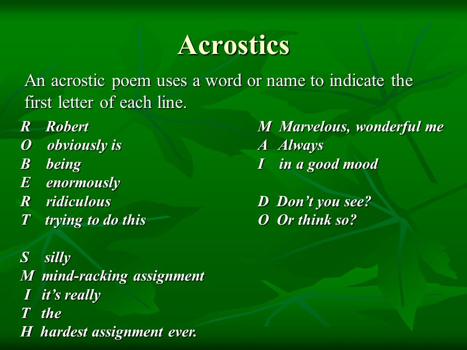 Acrostics An acrostic poem uses a word or name to indicate the first letter of each line. R Robert.