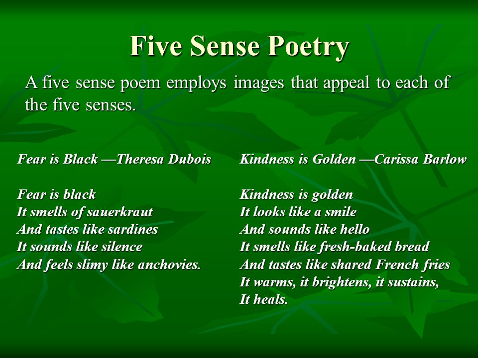 Five Sense Poetry A five sense poem employs images that appeal to each of the five senses. Fear is Black —Theresa Dubois.