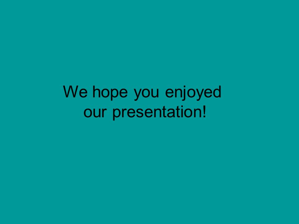 We hope you enjoyed our presentation!