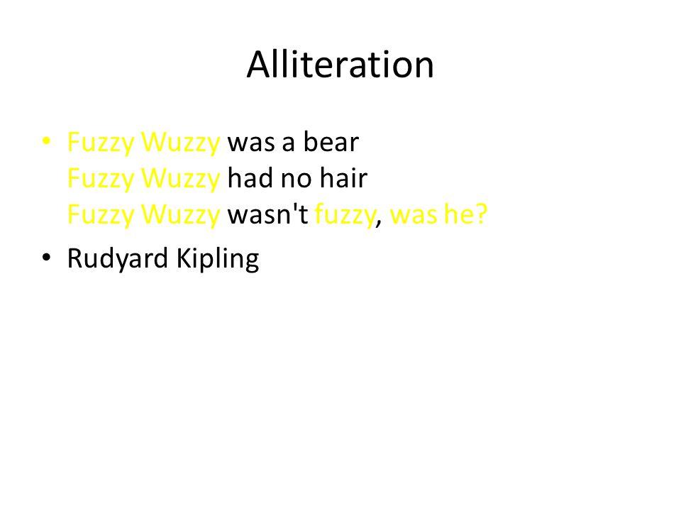 Alliteration Fuzzy Wuzzy was a bear Fuzzy Wuzzy had no hair Fuzzy Wuzzy wasn t fuzzy, was he.