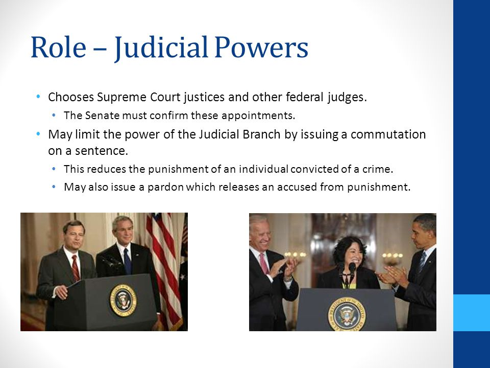 Role – Judicial Powers Chooses Supreme Court justices and other federal judges. The Senate must confirm these appointments.