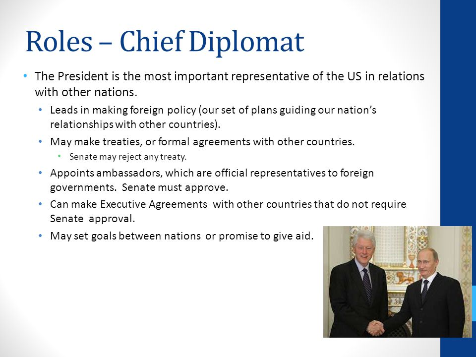 Roles – Chief Diplomat The President is the most important representative of the US in relations with other nations.