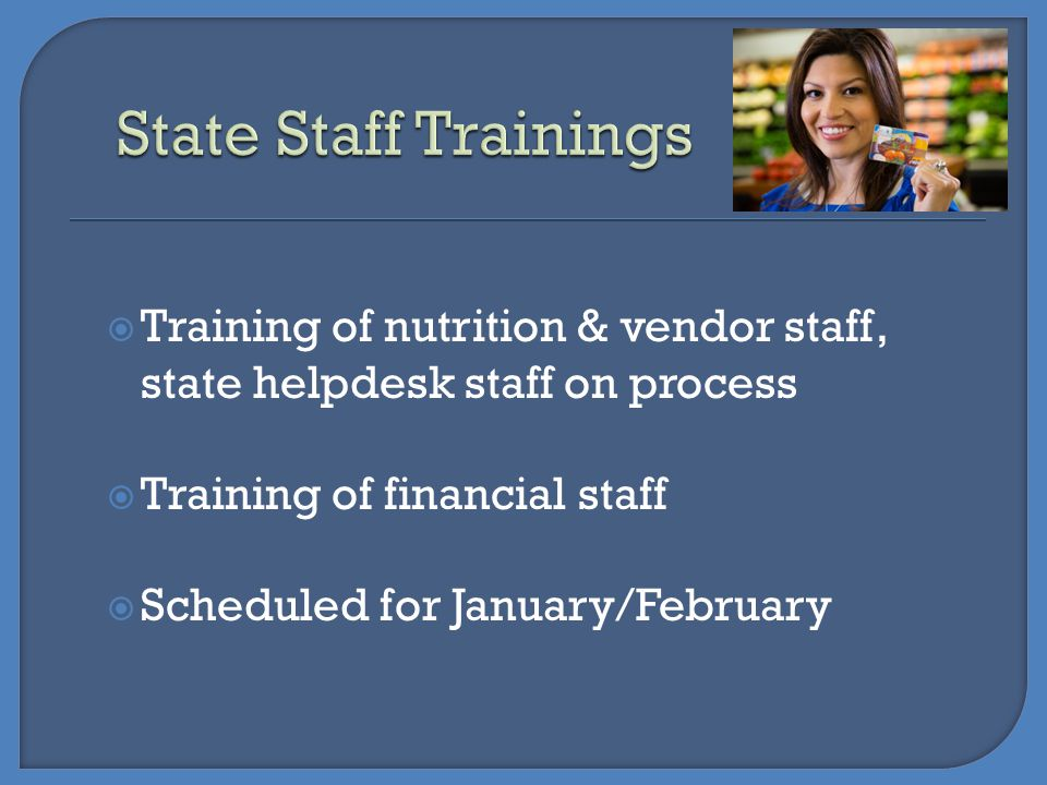 State Staff Trainings Training of nutrition & vendor staff, state helpdesk staff on process. Training of financial staff.