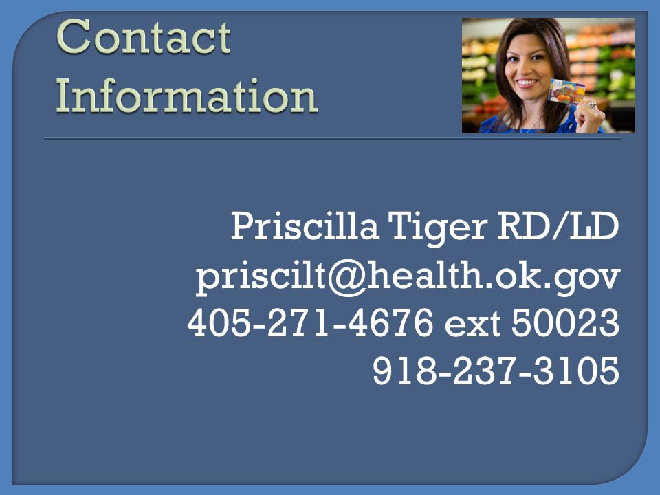 Contact Information Priscilla Tiger RD/LD priscilt@health.ok.gov 405-271-4676 ext 50023 918-237-3105