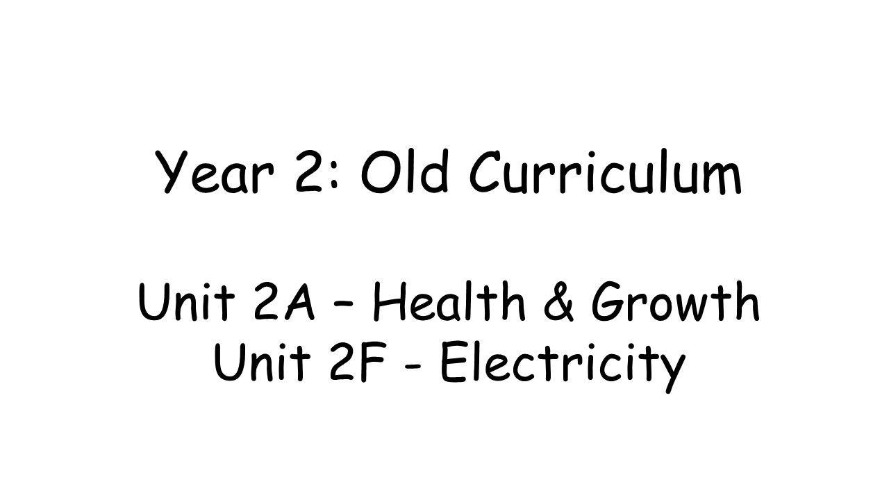 Year 2: Old Curriculum Unit 2A – Health & Growth Unit 2F - Electricity