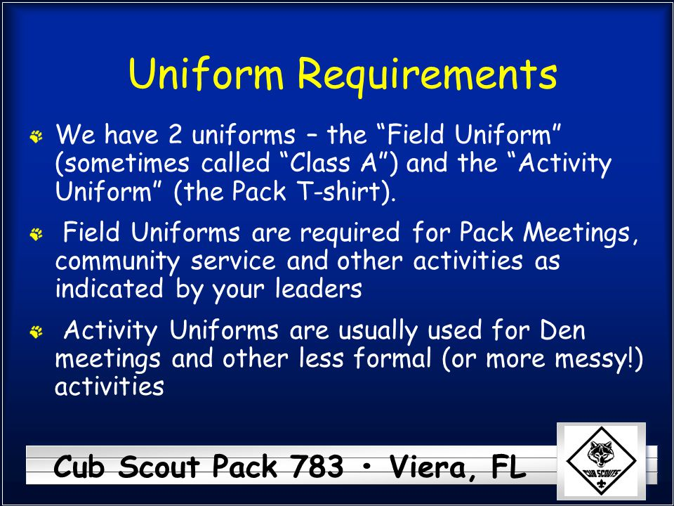 Uniform Requirements We have 2 uniforms – the Field Uniform (sometimes called Class A ) and the Activity Uniform (the Pack T-shirt).